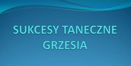 SUKCESY TANECZNE GRZESIA